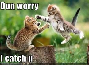 Dun worry  I catch u