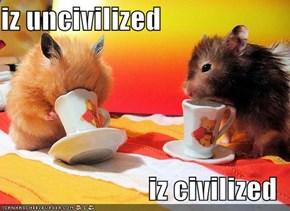 iz uncivilized  iz civilized