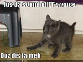 Jus da sound of ET's voice  Duz dis ta meh