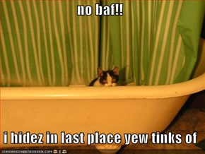 no baf!!    i hidez in last place yew tinks of