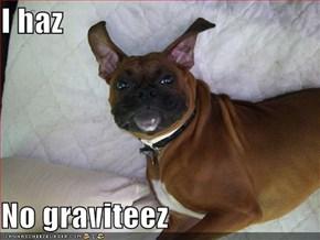 I haz  No graviteez
