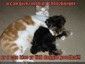 u can givez meh da cheezburger  or u can kiss yr littl doggie goodbai!!
