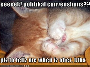 eeeeek! politikal convenshuns??  plz to tellz me when iz ober, kthx