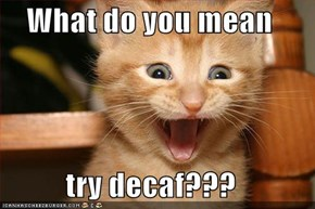 What do you mean   try decaf???