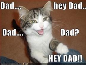Dad....                   hey Dad... Dad....                      Dad? HEY DAD!!