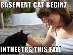 BASEMENT CAT BEGINZ  INTHEETRS THIS FALL