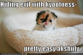 Hiding evil with kyootness-  pretty easy akshuly