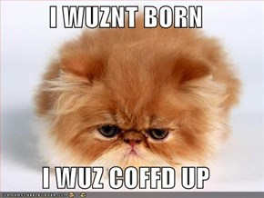 I WUZNT BORN  I WUZ COFFD UP