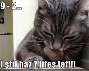 9 - 2...  I stil haz 7 lifes lef!!!