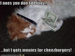 I noes you don't delivry...  ...but I gots monies for cheezburgers!