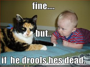 fine.... but..  if  he drools hes dead.