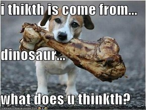 i thikth is come from... dinosaur... what does u thinkth?