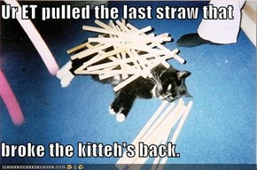 Ur ET pulled the last straw that  broke the kitteh's back.