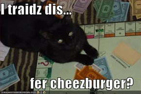 I traidz dis...  fer cheezburger?