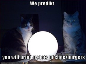 We predikt    yoo will bring us lots uf cheezburgers