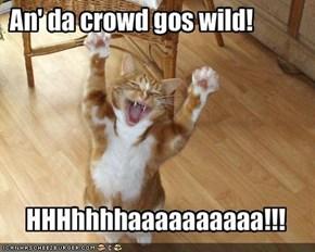 An' da crowd gos wild!