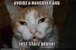 AVOIDZ A HANGOVER AND  JUST STAYZ DRUNK!
