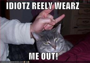 IDIOTZ REELY WEARZ  ME OUT!