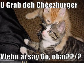 U Grab deh Cheezburger  Wehn ai say Go, okai??/?