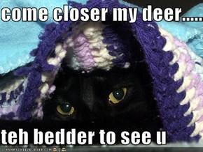 come closer my deer......  teh bedder to see u
