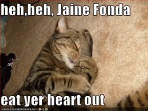 heh,heh, Jaine Fonda  eat yer heart out