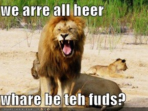 we arre all heer  whare be teh fuds?