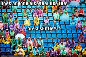 Does anyone else feel like they  are a skittle?