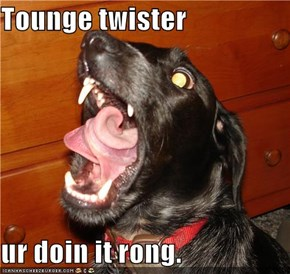 Tounge twister  ur doin it rong.
