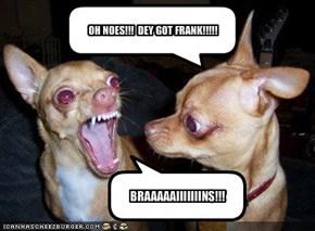 OH NOES!!!  DEY GOT FRANK!!!!!