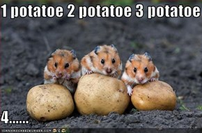1 potatoe 2 potatoe 3 potatoe  4......