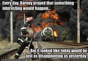 Every day, Barney prayed that something interesting would happen...