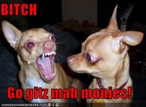BITCH  Go gitz mah monies!