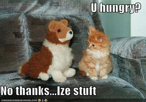 U hungry?  No thanks...Ize stuft