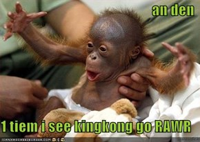 an den  1 tiem i see kingkong go RAWR