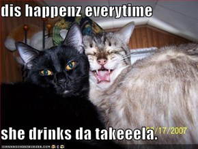 dis happenz everytime  she drinks da takeeela.