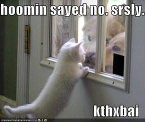 hoomin sayed no. srsly.  kthxbai