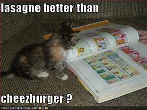 lasagne better than  cheezburger ?