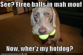See? Ftree balls in mah mouf  Now, wher'z my hotdog?
