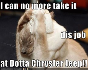 I can no more take it                                    dis job at Dotta Chrysler Jeep!!