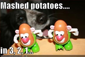 Mashed potatoes....  in 3, 2, 1...