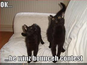 OK...  ...he winz bounceh contest