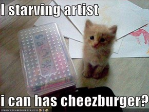 I starving artist  i can has cheezburger?