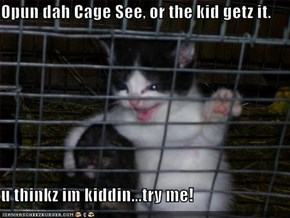 Opun dah Cage See, or the kid getz it.  u thinkz im kiddin...try me!