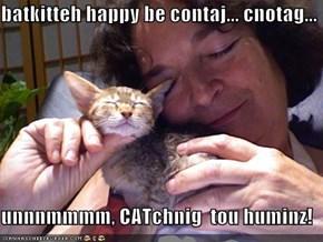 batkitteh happy be contaj... cnotag...  unnnmmmm, CATchnig  tou huminz!