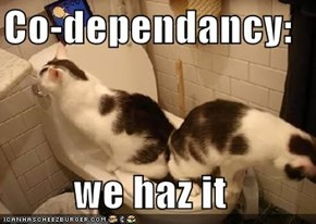 Co-dependancy:  we haz it