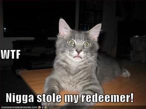 WTF Nigga stole my redeemer!