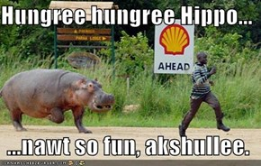 Hungree hungree Hippo...    ...nawt so fun, akshullee.