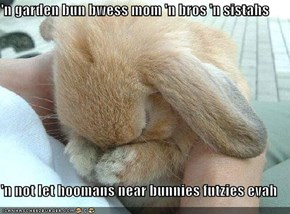 'n garden bun bwess mom 'n bros 'n sistahs  'n not let hoomans near bunnies futzies evah
