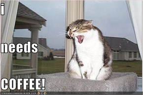 i needs COFFEE!