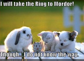 I will take the Ring to Mordor!  Though... I do not know the way.